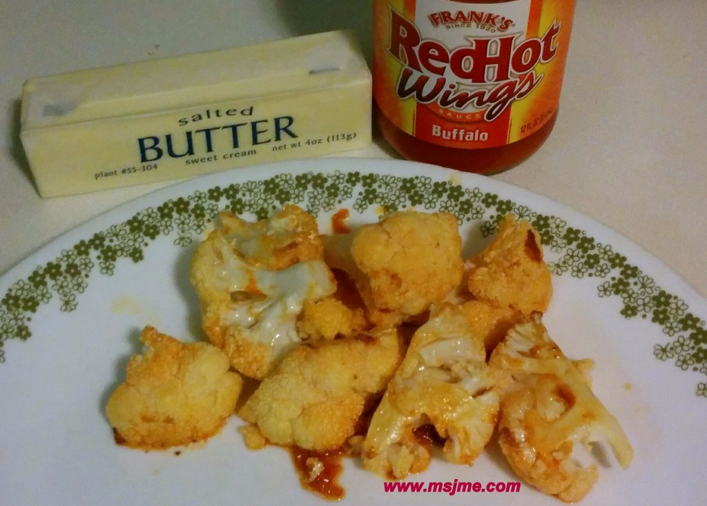 I made my buffalo cauliflower bite recipe, even easier!  AND less calories!   Preheat oven to 450 degrees Ingredients:  1 cup Cauliflower 3 tbs Butter 1 1/2 tbs Franks Wing Sauce Mix ingredients together and place on a foil covered baking sheet.  Bake for 10 minutes. Flip the cauliflower and bake an additional 8-10 minutes.   These are a great side dish or snack!  Around 100 calories a serving (1/3 cup)